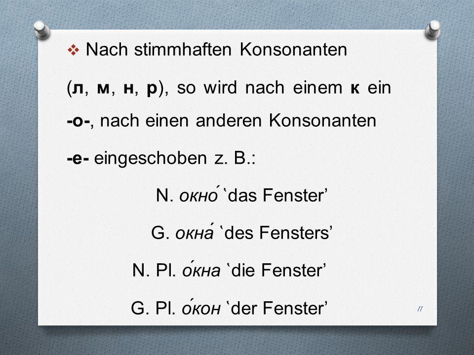 Nach stimmhaften Konsonanten (л, м, н, р), so wird nach einem к ein -o-, nach einen anderen Konsonanten -e- eingeschoben z. B.: N. окно ̔ das Fenster