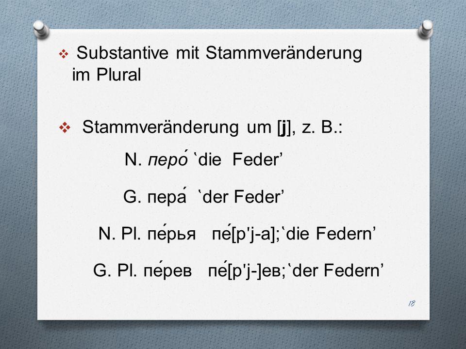 Substantive mit Stammveränderung im Plural Stammveränderung um [j], z. B.: N. перо́ ̔ die Feder G. пера́ ̔ der Feder N. Pl. пе́рья пе́ [ р ʹ j-a]; ̔ d