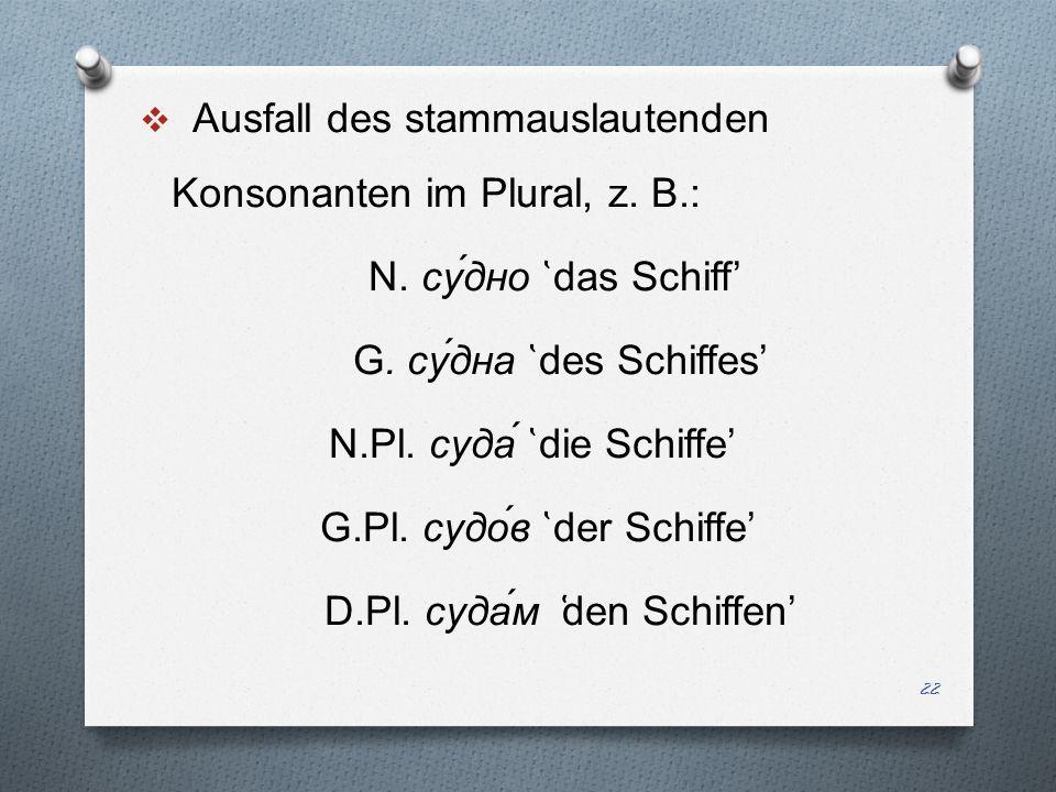 Ausfall des stammauslautenden Konsonanten im Plural, z. B. : N. c у́дно ̔ das Schiff G. c у́дна ̔ d es Schiff es N.Pl. c уда́ ̔ d ie Schiff e G.Pl. c