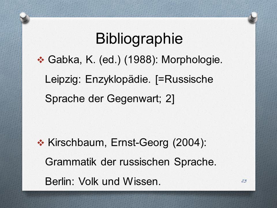 Bibliographie Gabka, K. (ed.) (1988): Morphologie. Leipzig: Enzyklopädie. [=Russische Sprache der Gegenwart; 2] Kirschbaum, Ernst-Georg (2004): Gramma