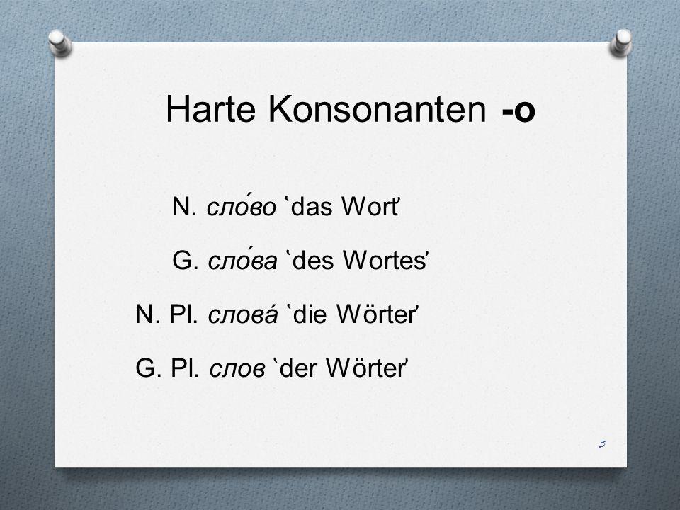 Harte Konsonanten -о N. сло́во ̔ das Wort ̕ G. сло́ва ̔ des Wortes ̕ N. Pl. словá ̔ die Wörter ̕ G. Pl. слов ̔ der Wörter ̕ 3