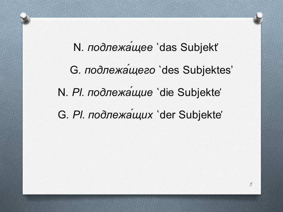 N. подлежа́щее ̔ das Subjekt ̕ G. подлежа́щего ̔ des Subjektes N. Pl. подлежа́щие ̔ die Subjekte ̕ G. Pl. подлежа́щих ̔ der Subjekte ̕ 5