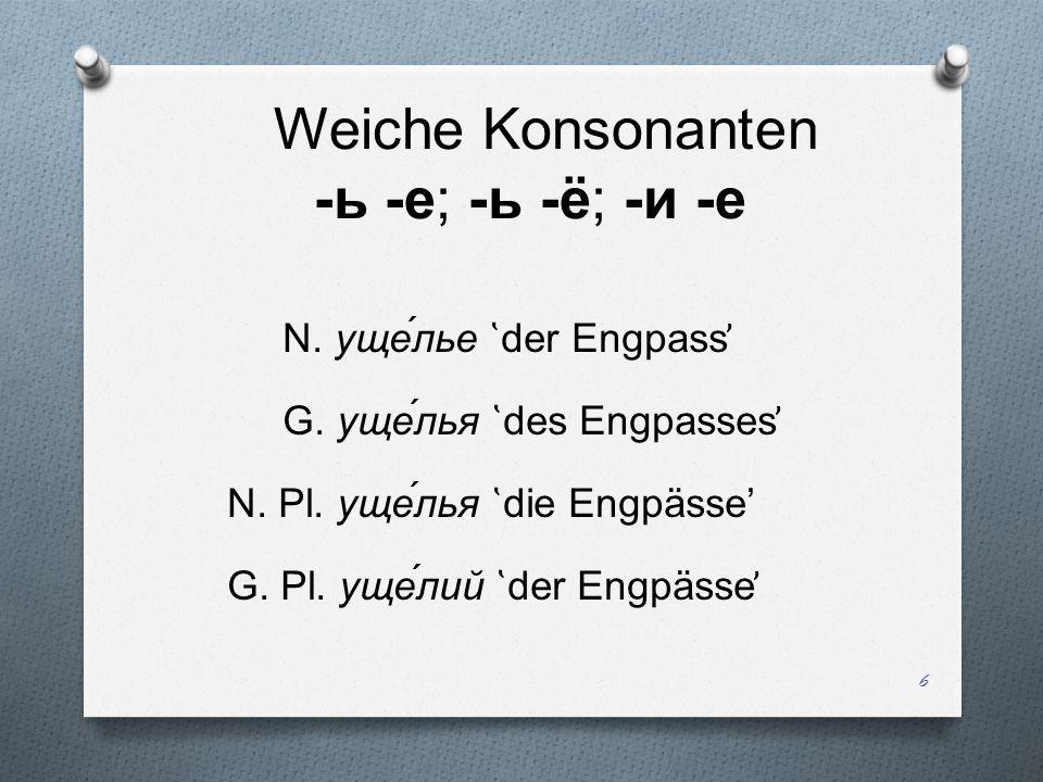 Weiche Konsonanten -ь -е; -ь -ё; -и -е N. уще́лье ̔ der Engpass ̕ G. уще́лья ̔ des Engpasses ̕ N. Pl. уще́лья ̔ die Engpässe G. Pl. уще́лий ̔ der Engp
