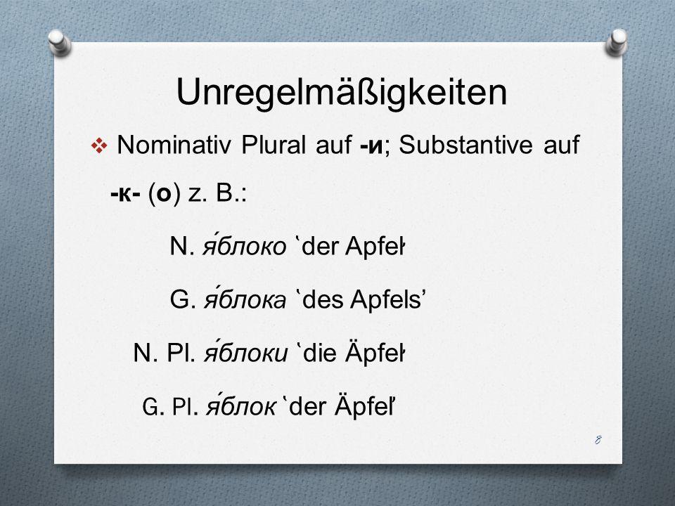 Unregelmäßigkeiten Nominativ Plural auf -и; Substantive auf -к - ( о ) z. B.: N. яблоко ̔ der Apfel ̛̛ G. яблок a ̔ des Apfels N. Pl. я́блоки ̔ die Äp