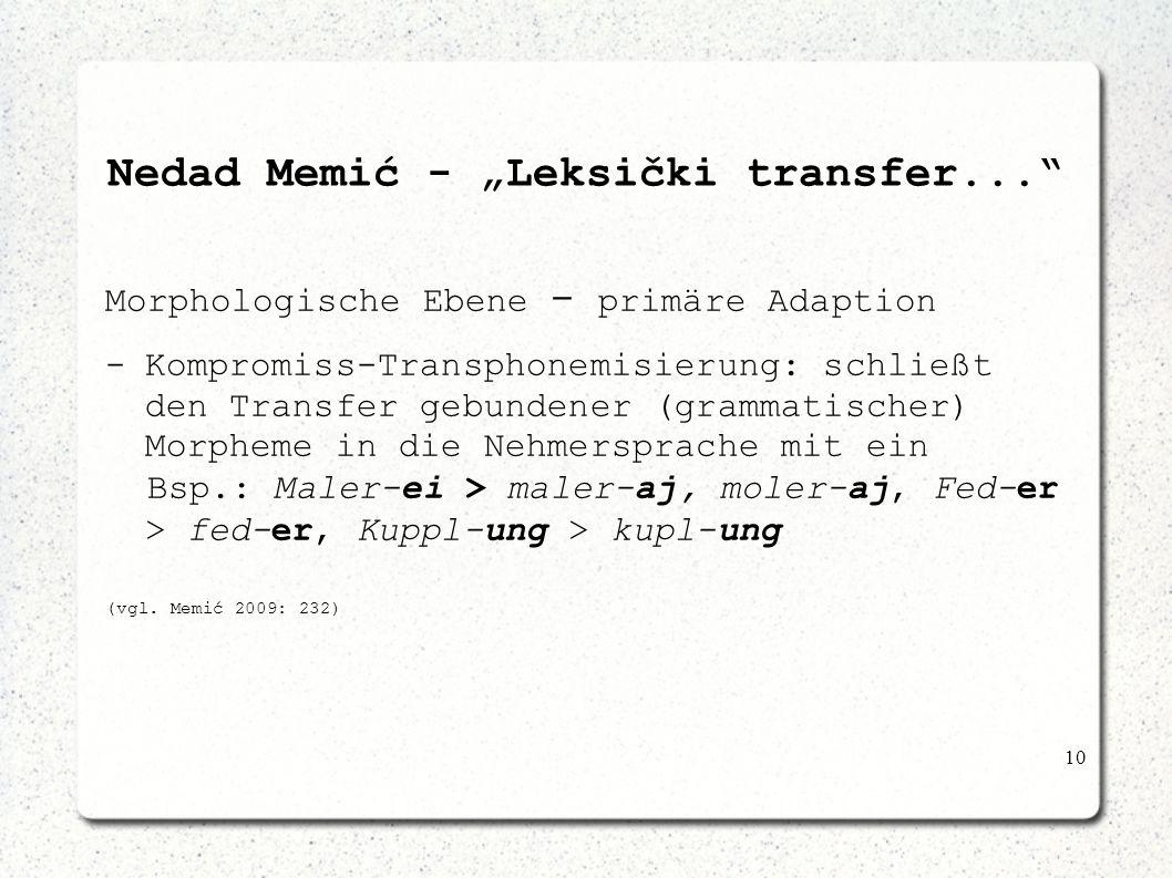 10 Nedad Memić - Leksički transfer... Morphologische Ebene - primäre Adaption -Kompromiss-Transphonemisierung: schließt den Transfer gebundener (gramm