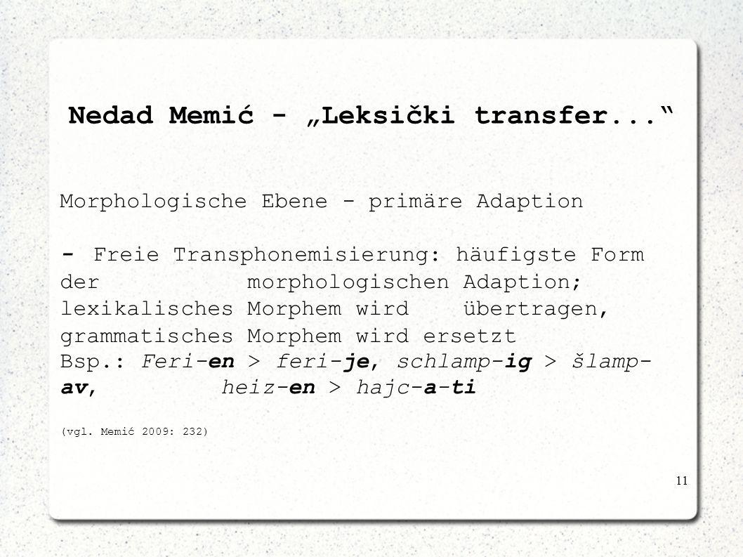 11 Nedad Memić - Leksički transfer... Morphologische Ebene - primäre Adaption -Freie Transphonemisierung: häufigste Form der morphologischen Adaption;