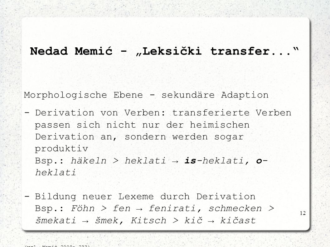 12 Nedad Memić - Leksički transfer... Morphologische Ebene - sekundäre Adaption -Derivation von Verben: transferierte Verben passen sich nicht nur der
