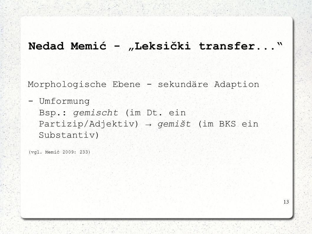 13 Nedad Memić - Leksički transfer... Morphologische Ebene - sekundäre Adaption - Umformung Bsp.: gemischt (im Dt. ein Partizip/Adjektiv) gemišt (im B