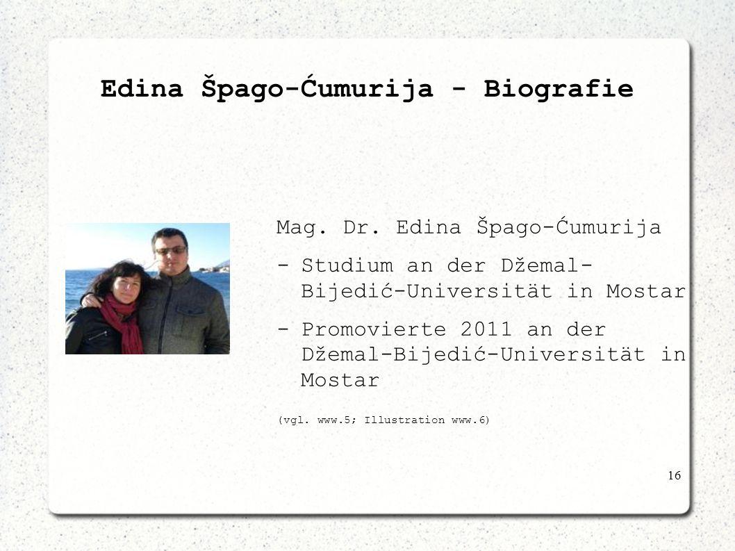 16 Edina Špago-Ćumurija - Biografie Mag. Dr. Edina Špago-Ćumurija -Studium an der Džemal- Bijedić-Universität in Mostar -Promovierte 2011 an der Džema