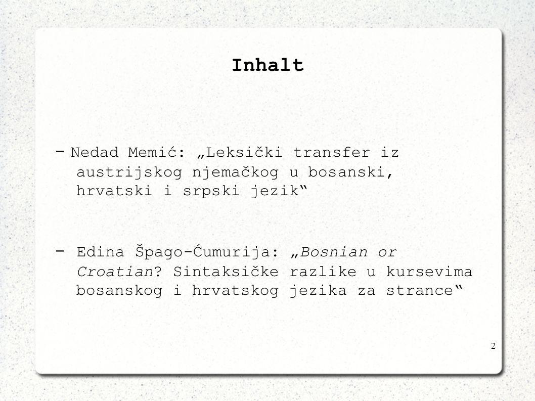 2 Inhalt - Nedad Memić: Leksički transfer iz austrijskog njemačkog u bosanski, hrvatski i srpski jezik - Edina Špago-Ćumurija: Bosnian or Croatian? Si