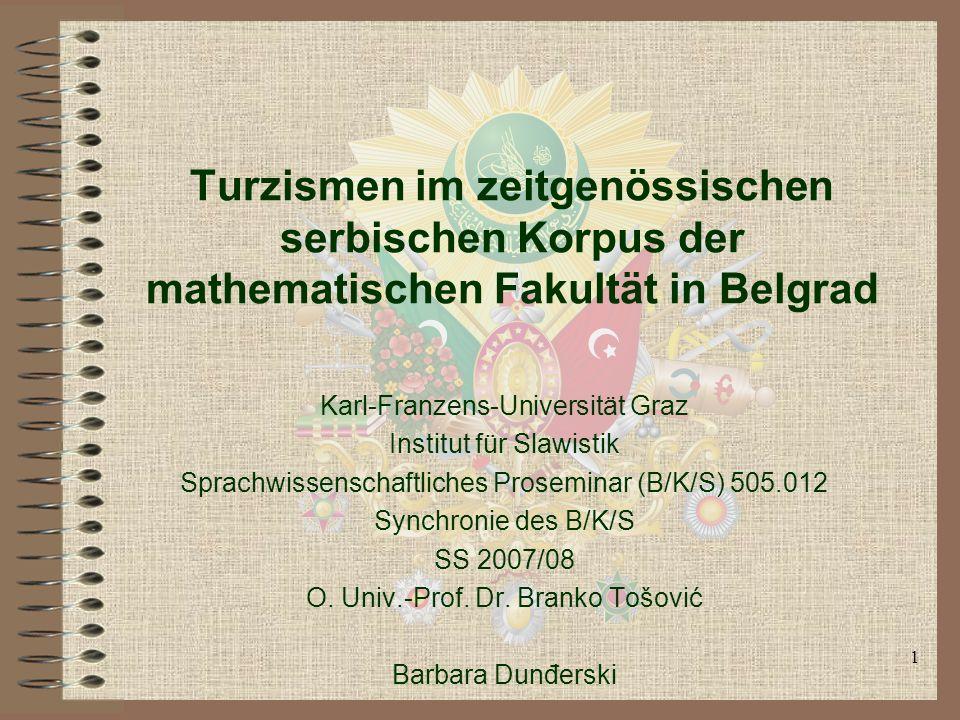 1 Turzismen im zeitgenössischen serbischen Korpus der mathematischen Fakultät in Belgrad Karl-Franzens-Universität Graz Institut für Slawistik Sprachwissenschaftliches Proseminar (B/K/S) 505.012 Synchronie des B/K/S SS 2007/08 O.