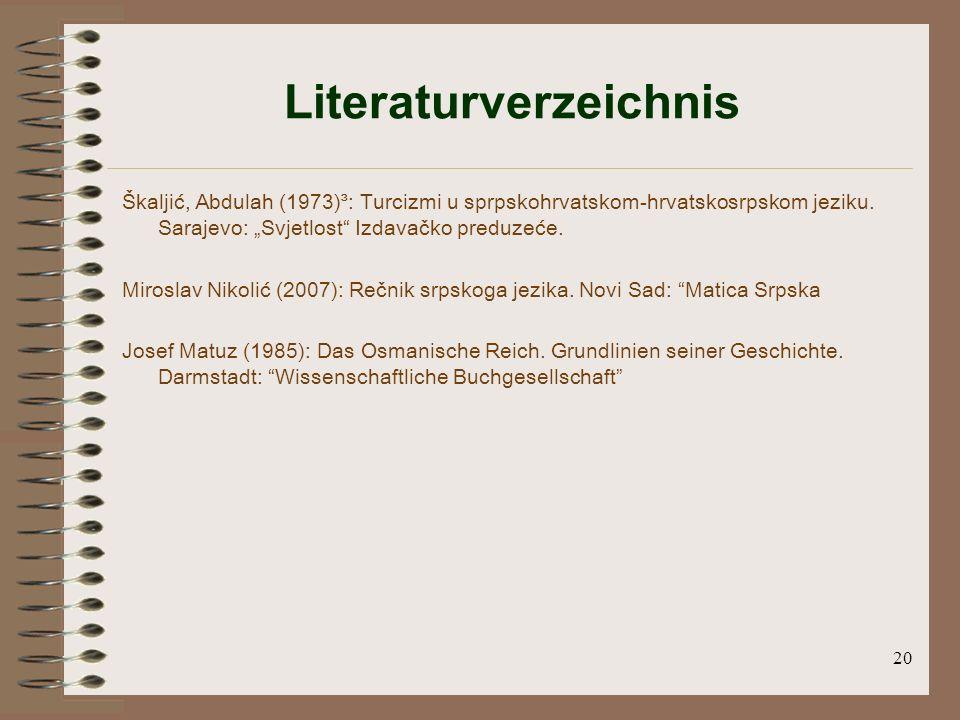 20 Literaturverzeichnis Škaljić, Abdulah (1973)³: Turcizmi u sprpskohrvatskom-hrvatskosrpskom jeziku.