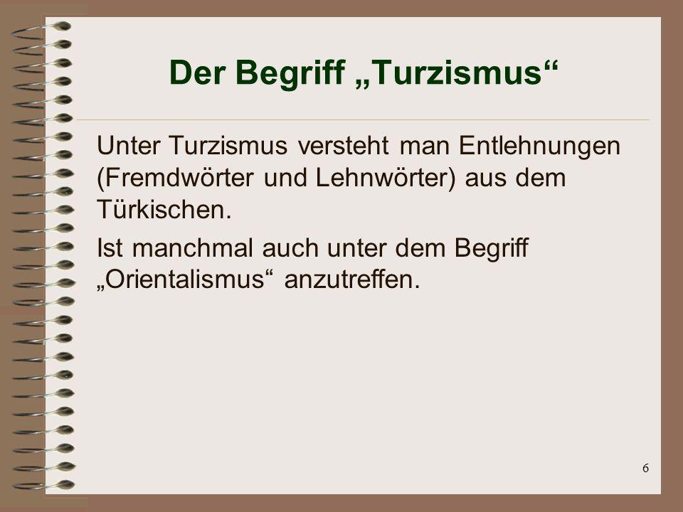 6 Der Begriff Turzismus Unter Turzismus versteht man Entlehnungen (Fremdwörter und Lehnwörter) aus dem Türkischen. Ist manchmal auch unter dem Begriff
