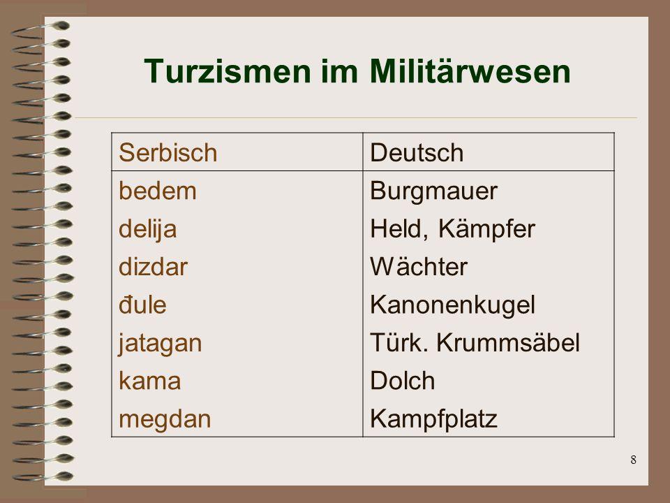 8 Turzismen im Militärwesen SerbischDeutsch bedemBurgmauer delijaHeld, Kämpfer dizdarWächter đuleKanonenkugel jataganTürk. Krummsäbel kamaDolch megdan