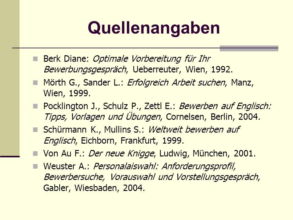 Quellenangaben Berk Diane: Optimale Vorbereitung für Ihr Bewerbungsgespräch, Ueberreuter, Wien, 1992. Mörth G., Sander L.: Erfolgreich Arbeit suchen,