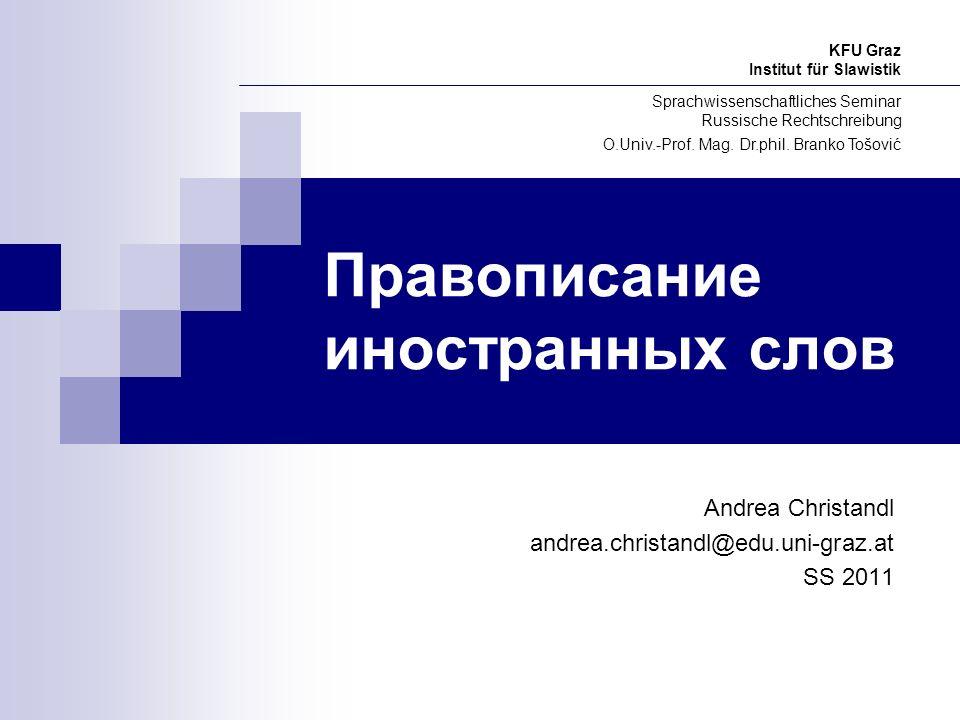 Правописание иностранных слов Andrea Christandl andrea.christandl@edu.uni-graz.at SS 2011 KFU Graz Institut für Slawistik Sprachwissenschaftliches Sem