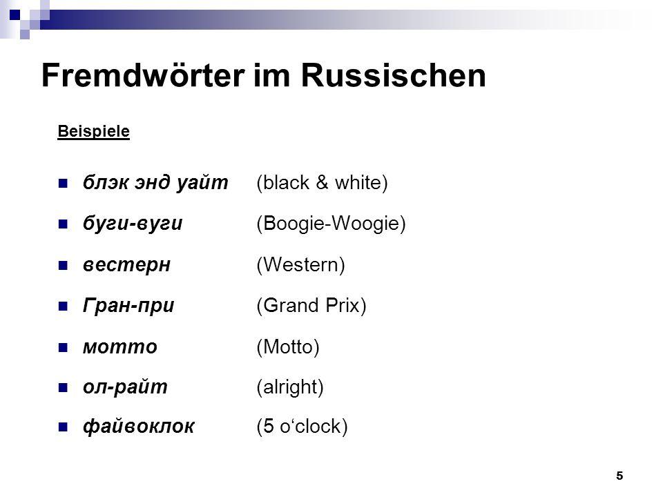 5 Fremdwörter im Russischen Beispiele блэк энд уайт (black & white) буги-вуги (Boogie-Woogie) вестерн (Western) Гран-при (Grand Prix) мотто (Motto) ол