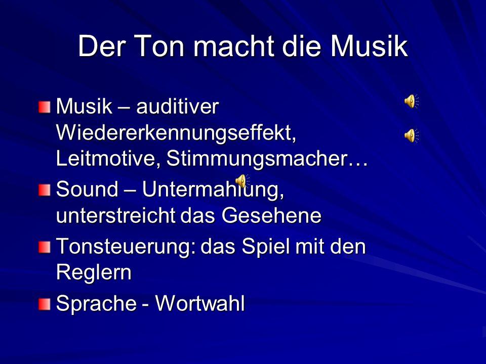 Der Ton macht die Musik Musik – auditiver Wiedererkennungseffekt, Leitmotive, Stimmungsmacher… Sound – Untermahlung, unterstreicht das Gesehene Tonsteuerung: das Spiel mit den Reglern Sprache - Wortwahl