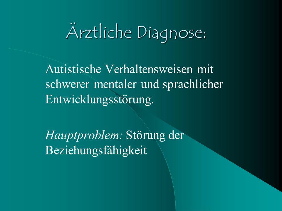 Ärztliche Diagnose: Autistische Verhaltensweisen mit schwerer mentaler und sprachlicher Entwicklungsstörung. Hauptproblem: Störung der Beziehungsfähig