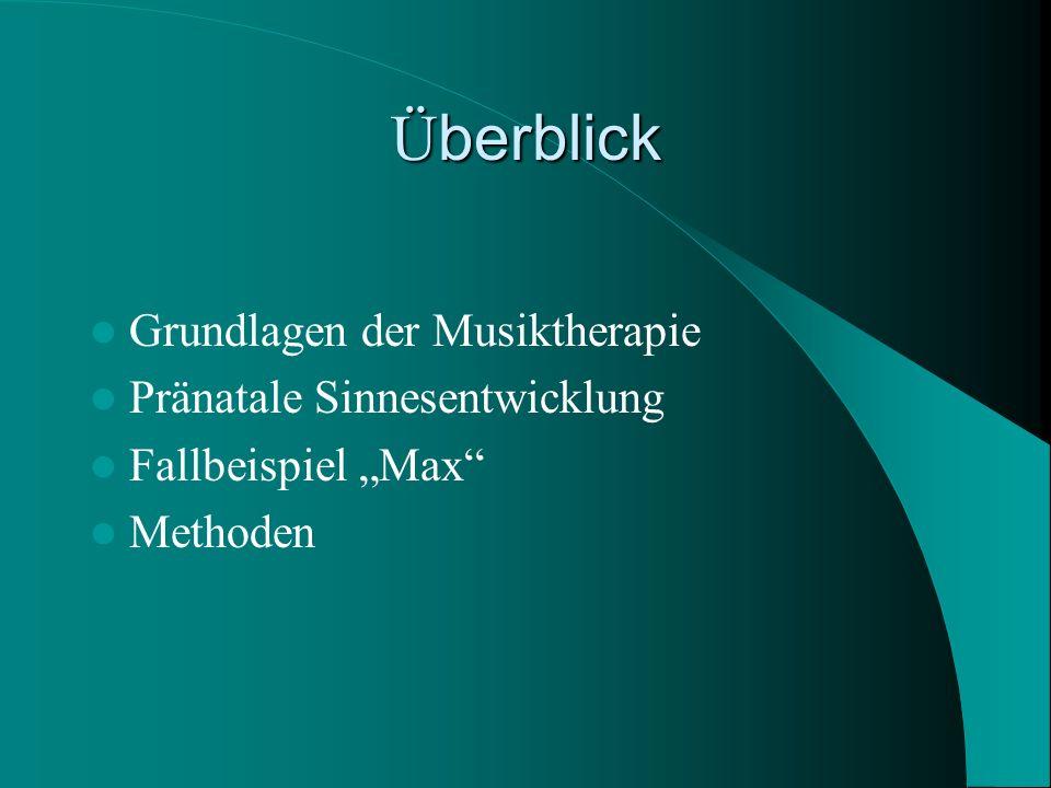 Ü berblick Grundlagen der Musiktherapie Pränatale Sinnesentwicklung Fallbeispiel Max Methoden
