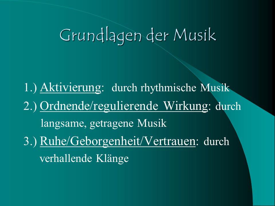 Grundlagen der Musik 1.) Aktivierung : durch rhythmische Musik 2.) Ordnende/regulierende Wirkung : durch langsame, getragene Musik 3.) Ruhe/Geborgenhe