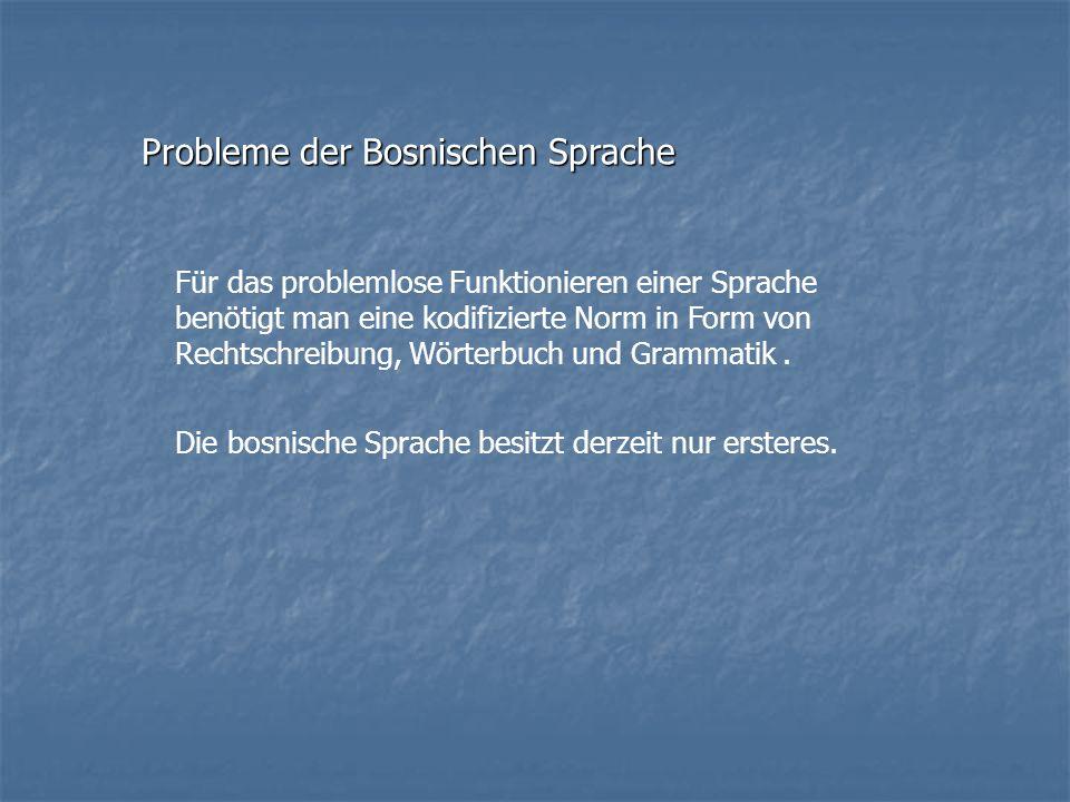 Probleme der Bosnischen Sprache Für das problemlose Funktionieren einer Sprache benötigt man eine kodifizierte Norm in Form von Rechtschreibung, Wörte