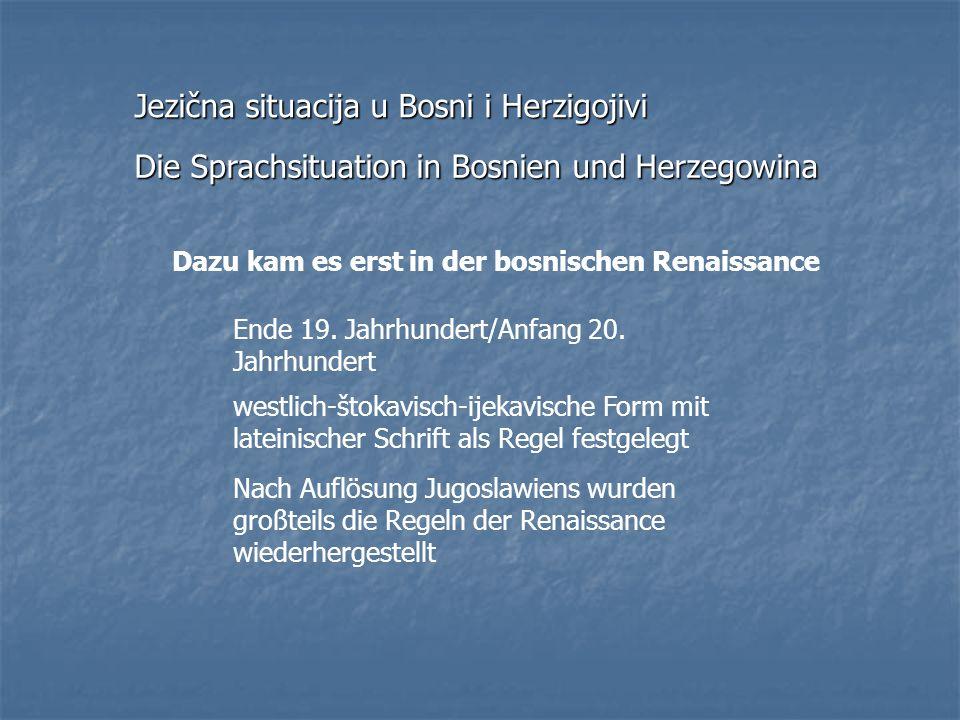 Dazu kam es erst in der bosnischen Renaissance Ende 19. Jahrhundert/Anfang 20. Jahrhundert westlich-štokavisch-ijekavische Form mit lateinischer Schri