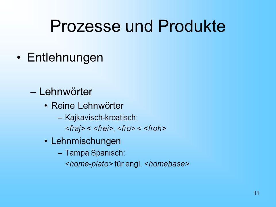 11 Prozesse und Produkte Entlehnungen –Lehnwörter Reine Lehnwörter –Kajkavisch-kroatisch:, Lehnmischungen –Tampa Spanisch: für engl.