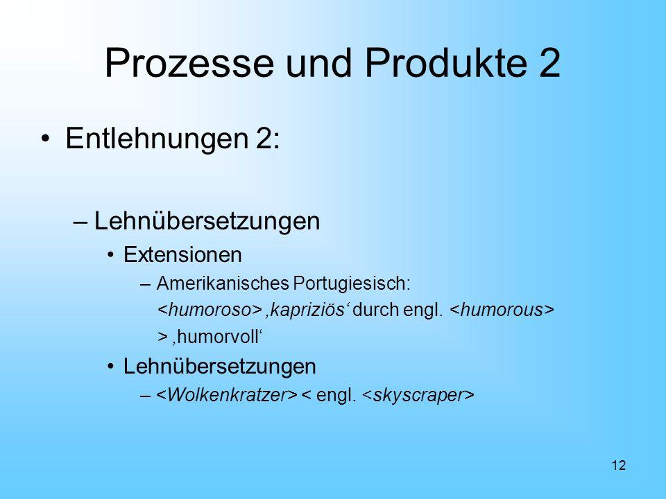 12 Prozesse und Produkte 2 Entlehnungen 2: –Lehnübersetzungen Extensionen –Amerikanisches Portugiesisch: kapriziös durch engl. > humorvoll Lehnüberset