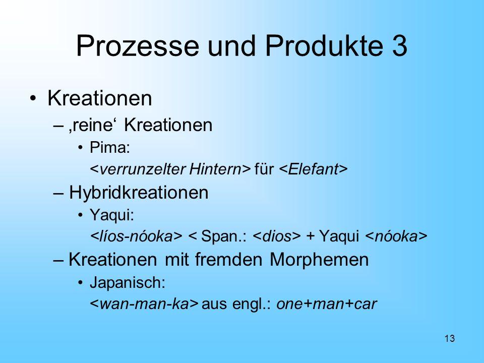13 Prozesse und Produkte 3 Kreationen –reine Kreationen Pima: für – Hybridkreationen Yaqui: + Yaqui –Kreationen mit fremden Morphemen Japanisch: aus e