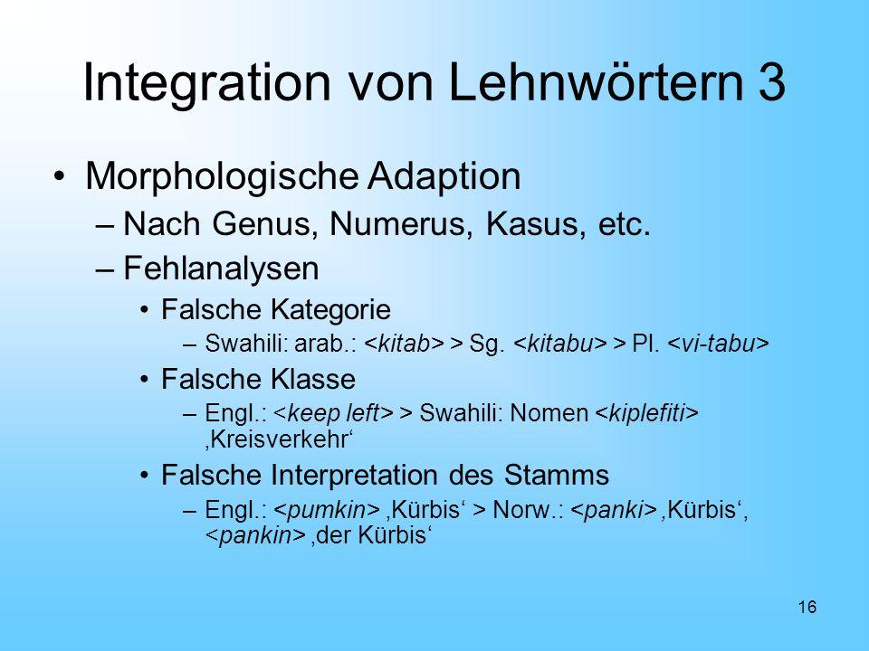 16 Integration von Lehnwörtern 3 Morphologische Adaption –Nach Genus, Numerus, Kasus, etc. –Fehlanalysen Falsche Kategorie –Swahili: arab.: > Sg. > Pl
