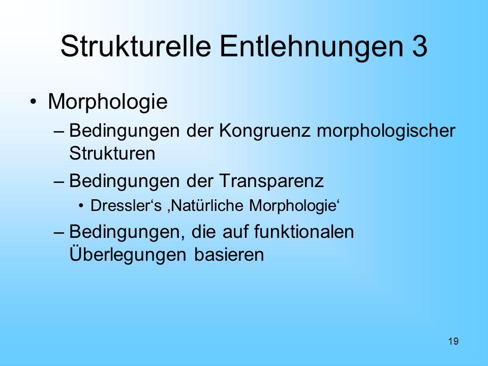 19 Strukturelle Entlehnungen 3 Morphologie –Bedingungen der Kongruenz morphologischer Strukturen –Bedingungen der Transparenz Dresslers Natürliche Mor