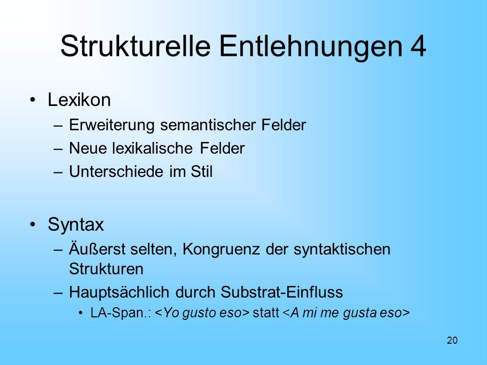 20 Strukturelle Entlehnungen 4 Lexikon –Erweiterung semantischer Felder –Neue lexikalische Felder –Unterschiede im Stil Syntax –Äußerst selten, Kongru