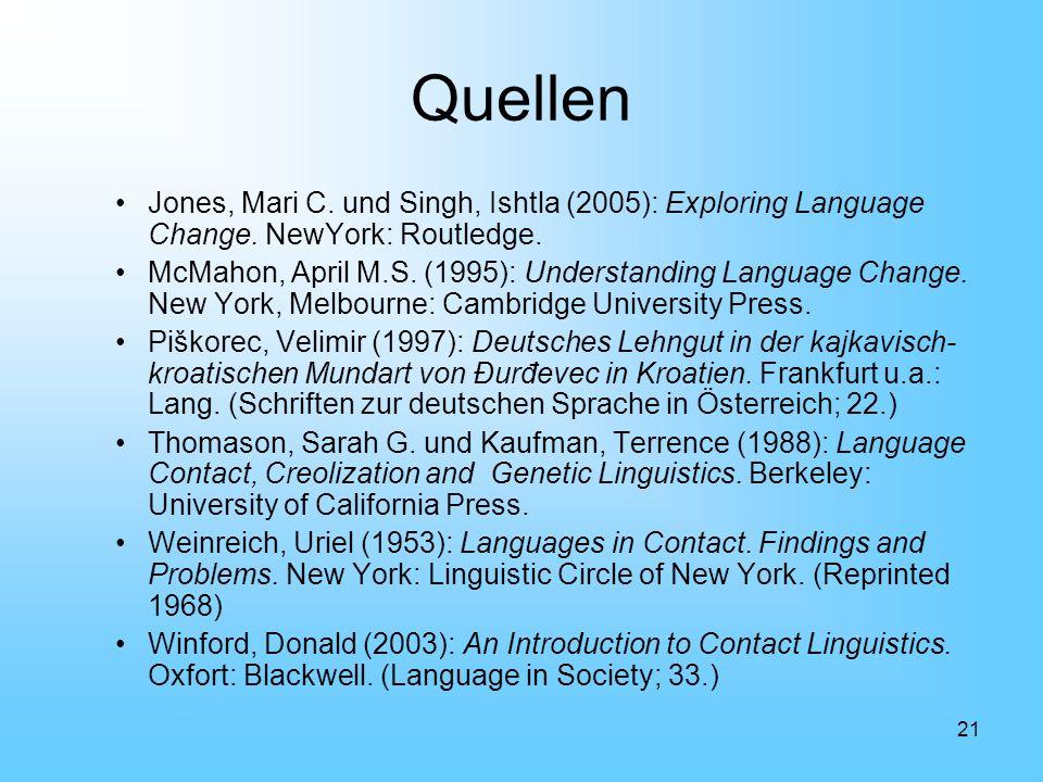 21 Quellen Jones, Mari C. und Singh, Ishtla (2005): Exploring Language Change. NewYork: Routledge. McMahon, April M.S. (1995): Understanding Language
