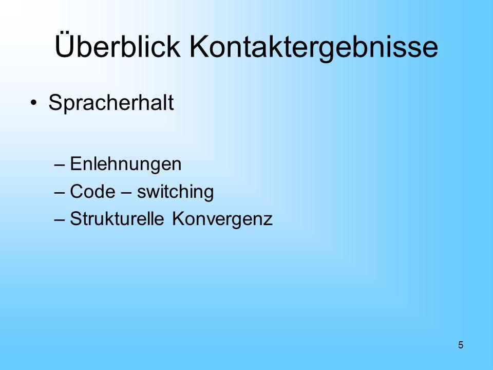 5 Überblick Kontaktergebnisse Spracherhalt –Enlehnungen –Code – switching –Strukturelle Konvergenz