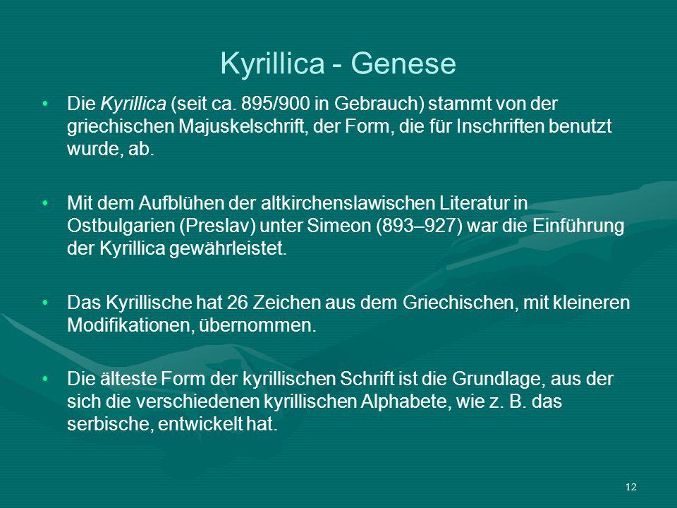12 Kyrillica - Genese Die Kyrillica (seit ca. 895/900 in Gebrauch) stammt von der griechischen Majuskelschrift, der Form, die für Inschriften benutzt