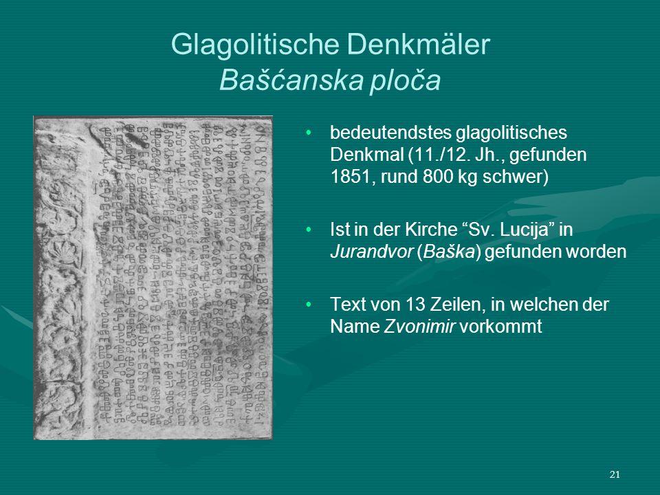 21 Glagolitische Denkmäler Bašćanska ploča bedeutendstes glagolitisches Denkmal (11./12. Jh., gefunden 1851, rund 800 kg schwer) Ist in der Kirche Sv.