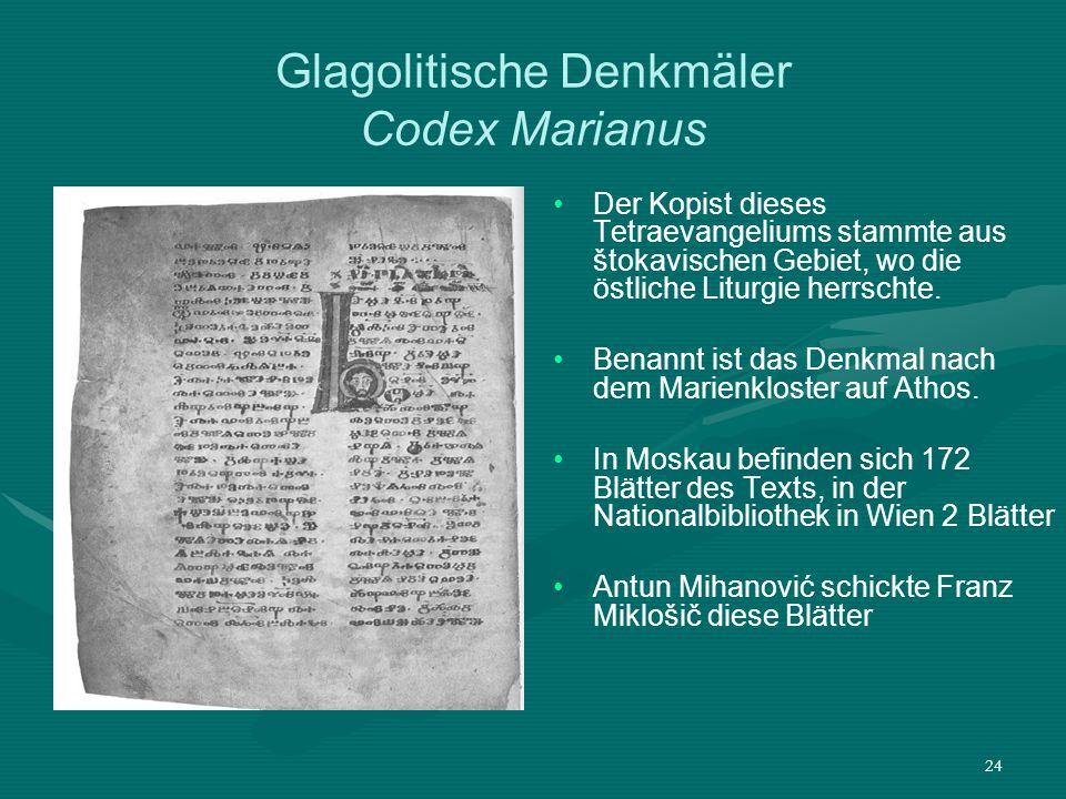 24 Glagolitische Denkmäler Codex Marianus Der Kopist dieses Tetraevangeliums stammte aus štokavischen Gebiet, wo die östliche Liturgie herrschte. Bena
