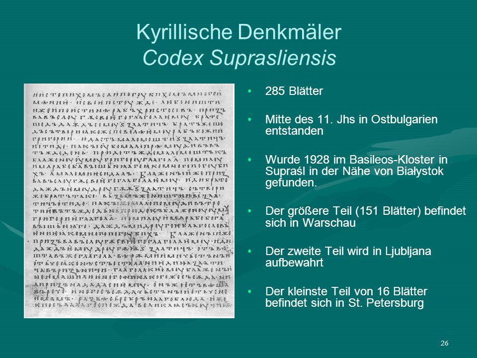 26 Kyrillische Denkmäler Codex Suprasliensis 285 Blätter Mitte des 11. Jhs in Ostbulgarien entstanden Wurde 1928 im Basileos-Kloster in Supraśl in der