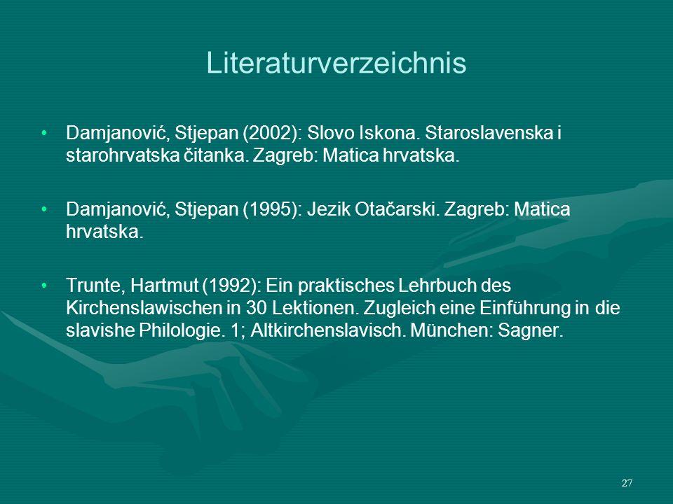 27 Literaturverzeichnis Damjanović, Stjepan (2002): Slovo Iskona. Staroslavenska i starohrvatska čitanka. Zagreb: Matica hrvatska. Damjanović, Stjepan