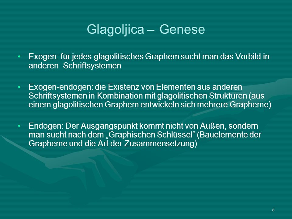 6 Glagoljica – Genese Exogen: für jedes glagolitisches Graphem sucht man das Vorbild in anderen Schriftsystemen Exogen-endogen: die Existenz von Eleme