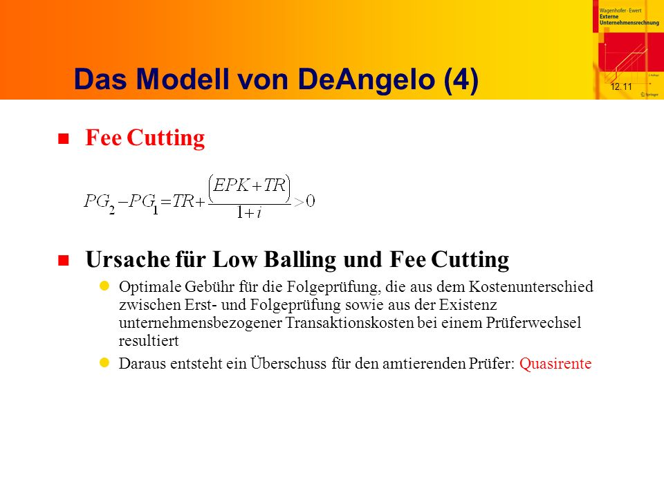 12.11 Das Modell von DeAngelo (4) n Fee Cutting n Ursache für Low Balling und Fee Cutting Optimale Gebühr für die Folgeprüfung, die aus dem Kostenunterschied zwischen Erst- und Folgeprüfung sowie aus der Existenz unternehmensbezogener Transaktionskosten bei einem Prüferwechsel resultiert Daraus entsteht ein Überschuss für den amtierenden Prüfer: Quasirente