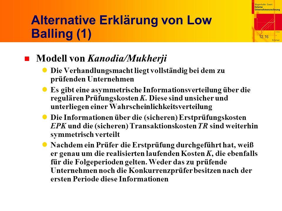 12.16 Alternative Erklärung von Low Balling (1) n Modell von Kanodia/Mukherji Die Verhandlungsmacht liegt vollständig bei dem zu prüfenden Unternehmen Es gibt eine asymmetrische Informationsverteilung über die regulären Prüfungskosten K.