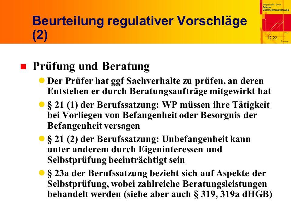 12.22 Beurteilung regulativer Vorschläge (2) n Prüfung und Beratung Der Prüfer hat ggf Sachverhalte zu prüfen, an deren Entstehen er durch Beratungsaufträge mitgewirkt hat § 21 (1) der Berufssatzung: WP müssen ihre Tätigkeit bei Vorliegen von Befangenheit oder Besorgnis der Befangenheit versagen § 21 (2) der Berufssatzung: Unbefangenheit kann unter anderem durch Eigeninteressen und Selbstprüfung beeinträchtigt sein § 23a der Berufssatzung bezieht sich auf Aspekte der Selbstprüfung, wobei zahlreiche Beratungsleistungen behandelt werden (siehe aber auch § 319, 319a dHGB)