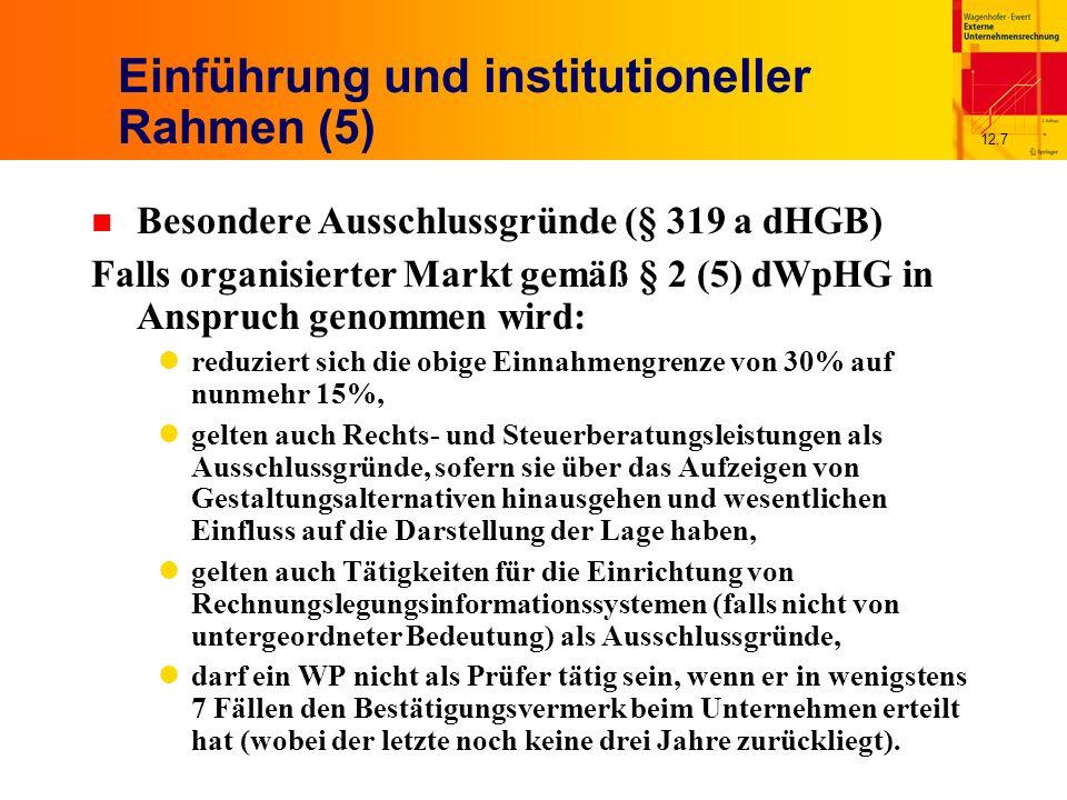 12.7 Einführung und institutioneller Rahmen (5) n Besondere Ausschlussgründe (§ 319 a dHGB) Falls organisierter Markt gemäß § 2 (5) dWpHG in Anspruch genommen wird: reduziert sich die obige Einnahmengrenze von 30% auf nunmehr 15%, gelten auch Rechts- und Steuerberatungsleistungen als Ausschlussgründe, sofern sie über das Aufzeigen von Gestaltungsalternativen hinausgehen und wesentlichen Einfluss auf die Darstellung der Lage haben, gelten auch Tätigkeiten für die Einrichtung von Rechnungslegungsinformationssystemen (falls nicht von untergeordneter Bedeutung) als Ausschlussgründe, darf ein WP nicht als Prüfer tätig sein, wenn er in wenigstens 7 Fällen den Bestätigungsvermerk beim Unternehmen erteilt hat (wobei der letzte noch keine drei Jahre zurückliegt).