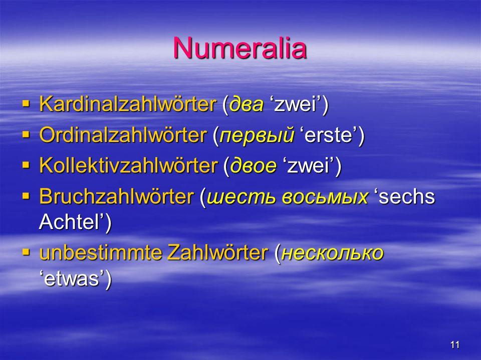 11 Numeralia Kardinalzahlwörter (два zwei) Kardinalzahlwörter (два zwei) Ordinalzahlwörter (первый erste) Ordinalzahlwörter (первый erste) Kollektivzahlwörter (двое zwei) Kollektivzahlwörter (двое zwei) Bruchzahlwörter (шесть восьмых sechs Achtel) Bruchzahlwörter (шесть восьмых sechs Achtel) unbestimmte Zahlwörter (несколько etwas) unbestimmte Zahlwörter (несколько etwas)