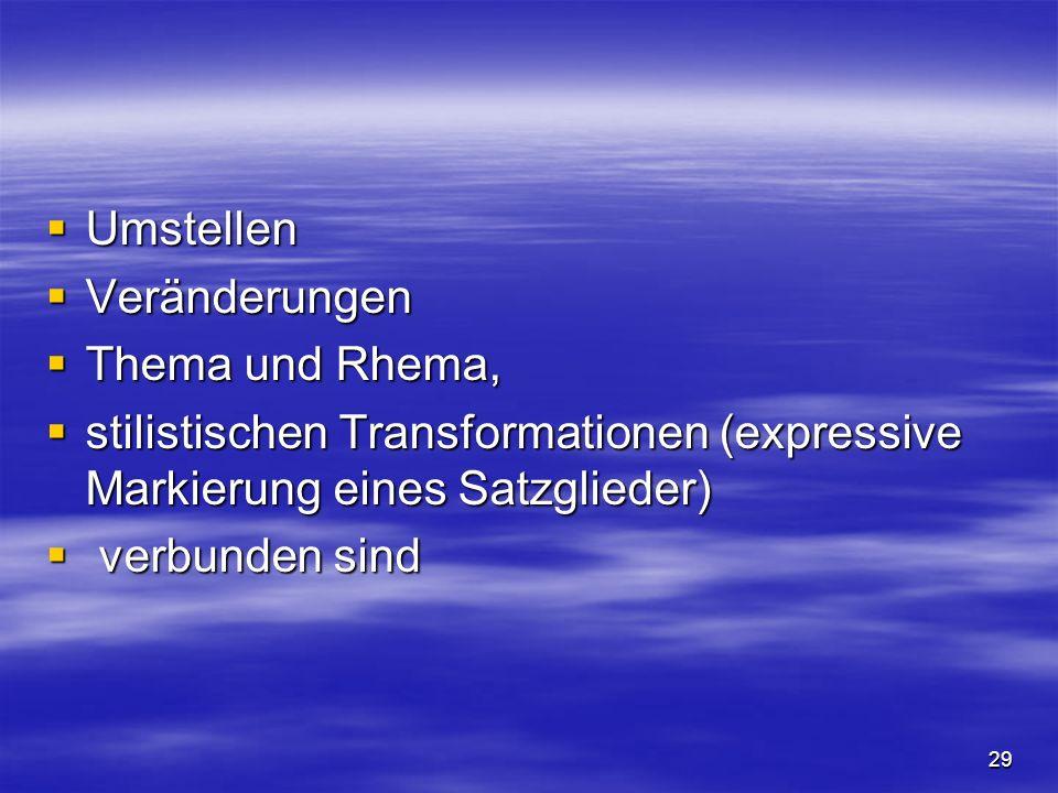 29 Umstellen Umstellen Veränderungen Veränderungen Thema und Rhema, Thema und Rhema, stilistischen Transformationen (expressive Markierung eines Satzglieder) stilistischen Transformationen (expressive Markierung eines Satzglieder) verbunden sind verbunden sind
