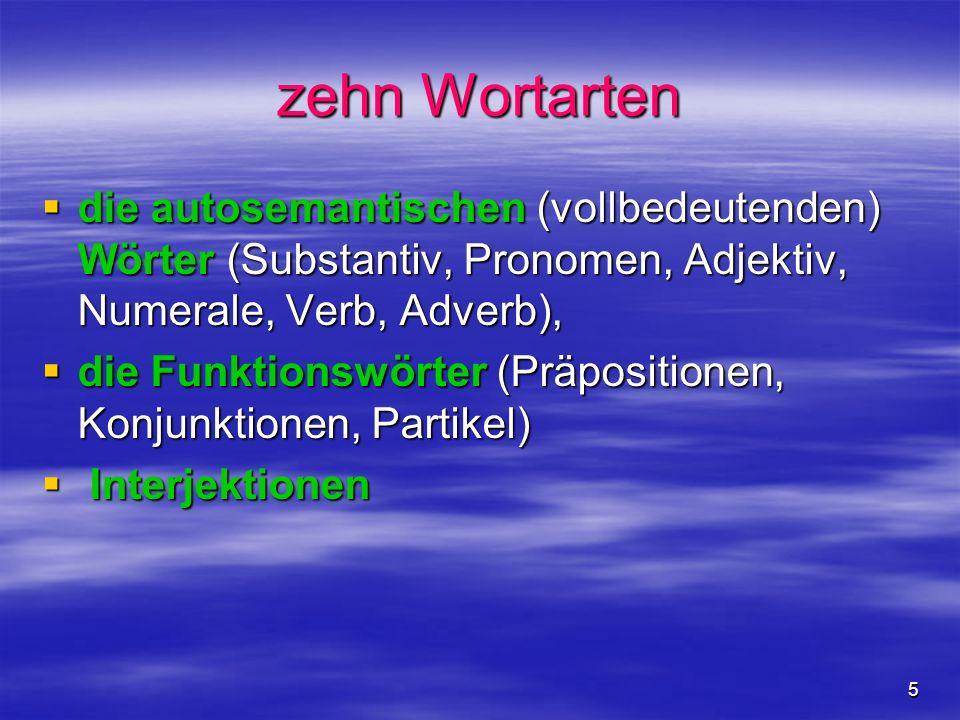5 zehn Wortarten die autosemantischen (vollbedeutenden) Wörter (Substantiv, Pronomen, Adjektiv, Numerale, Verb, Adverb), die autosemantischen (vollbedeutenden) Wörter (Substantiv, Pronomen, Adjektiv, Numerale, Verb, Adverb), die Funktionswörter (Präpositionen, Konjunktionen, Partikel) die Funktionswörter (Präpositionen, Konjunktionen, Partikel) Interjektionen Interjektionen