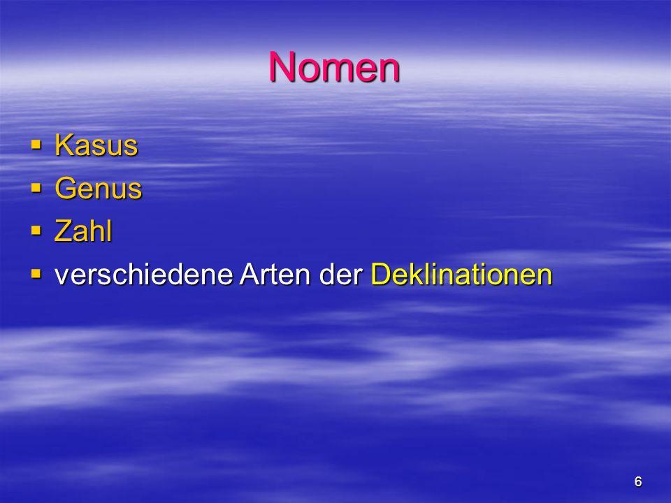 6 Nomen Kasus Kasus Genus Genus Zahl Zahl verschiedene Arten der Deklinationen verschiedene Arten der Deklinationen