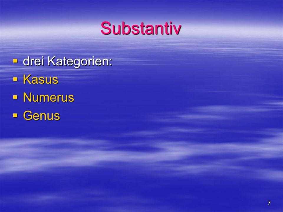 7 Substantiv drei Kategorien: drei Kategorien: Kasus Kasus Numerus Numerus Genus Genus